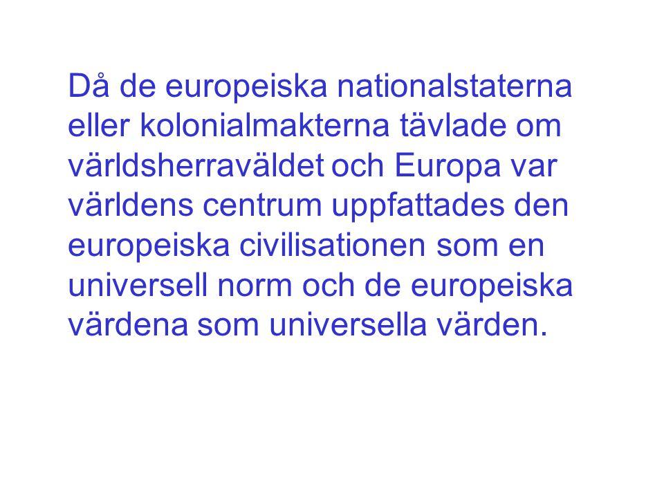 Då de europeiska nationalstaterna eller kolonialmakterna tävlade om världsherraväldet och Europa var världens centrum uppfattades den europeiska civilisationen som en universell norm och de europeiska värdena som universella värden.