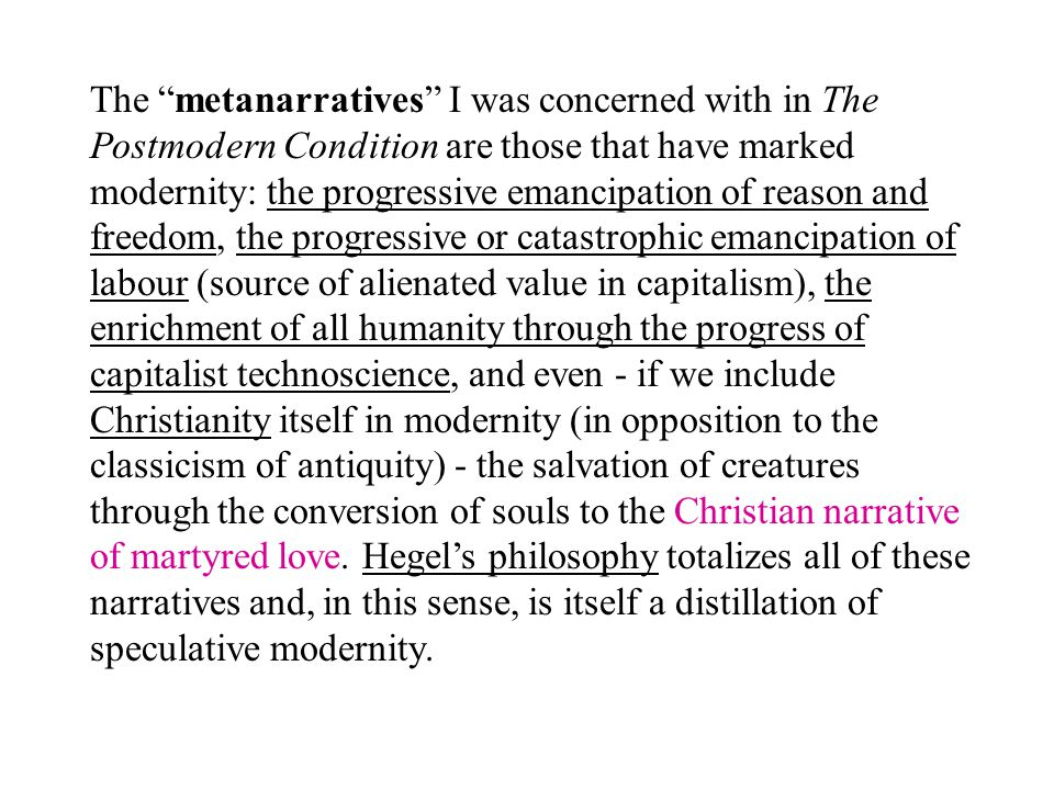 The metanarratives I was concerned with in The Postmodern Condition are those that have marked modernity: the progressive emancipation of reason and freedom, the progressive or catastrophic emancipation of labour (source of alienated value in capitalism), the enrichment of all humanity through the progress of capitalist technoscience, and even - if we include Christianity itself in modernity (in opposition to the classicism of antiquity) - the salvation of creatures through the conversion of souls to the Christian narrative of martyred love.