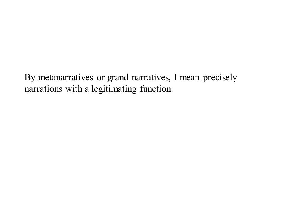 By metanarratives or grand narratives, I mean precisely narrations with a legitimating function.