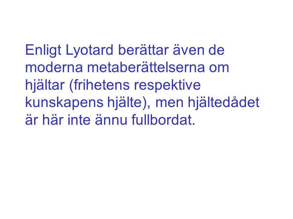 Enligt Lyotard berättar även de moderna metaberättelserna om hjältar (frihetens respektive kunskapens hjälte), men hjältedådet är här inte ännu fullbordat.