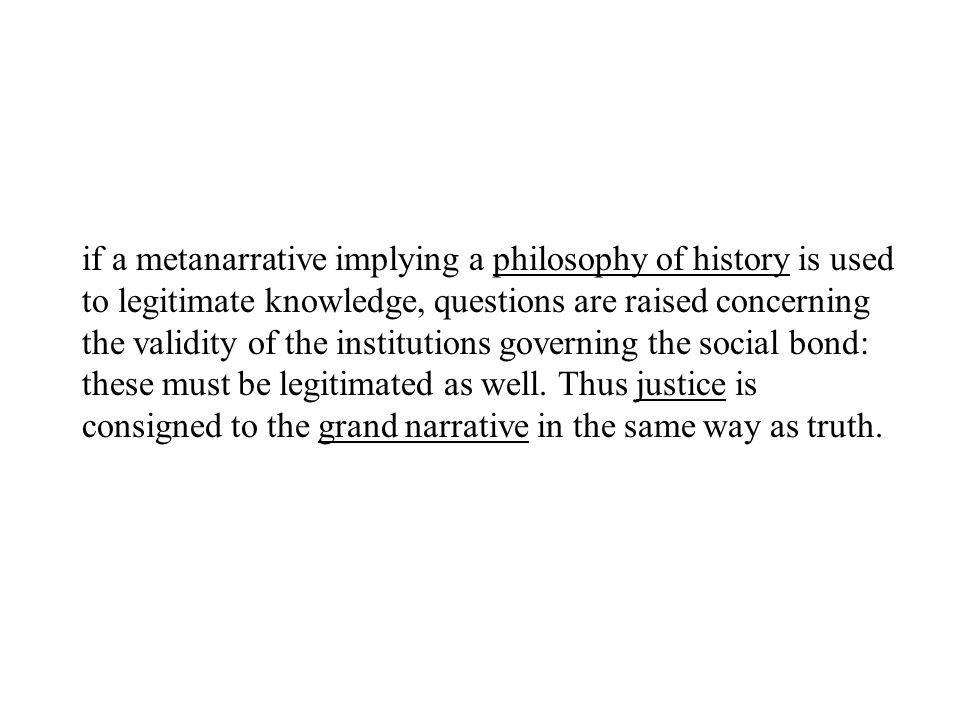 if a metanarrative implying a philosophy of history is used to legitimate knowledge, questions are raised concerning the validity of the institutions governing the social bond: these must be legitimated as well.