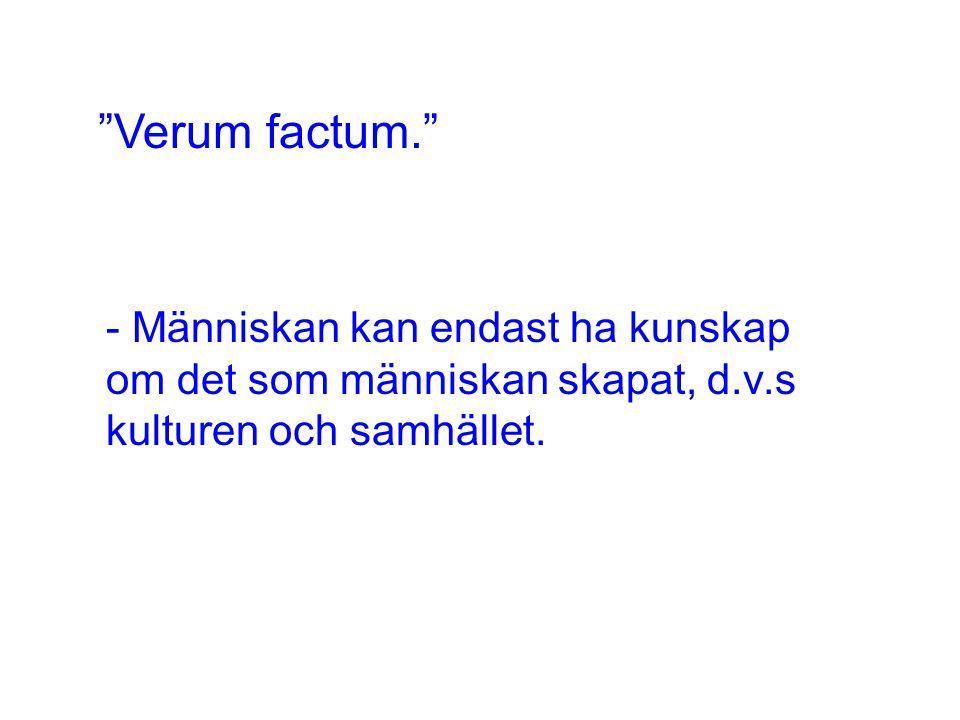 Verum factum. - Människan kan endast ha kunskap om det som människan skapat, d.v.s kulturen och samhället.