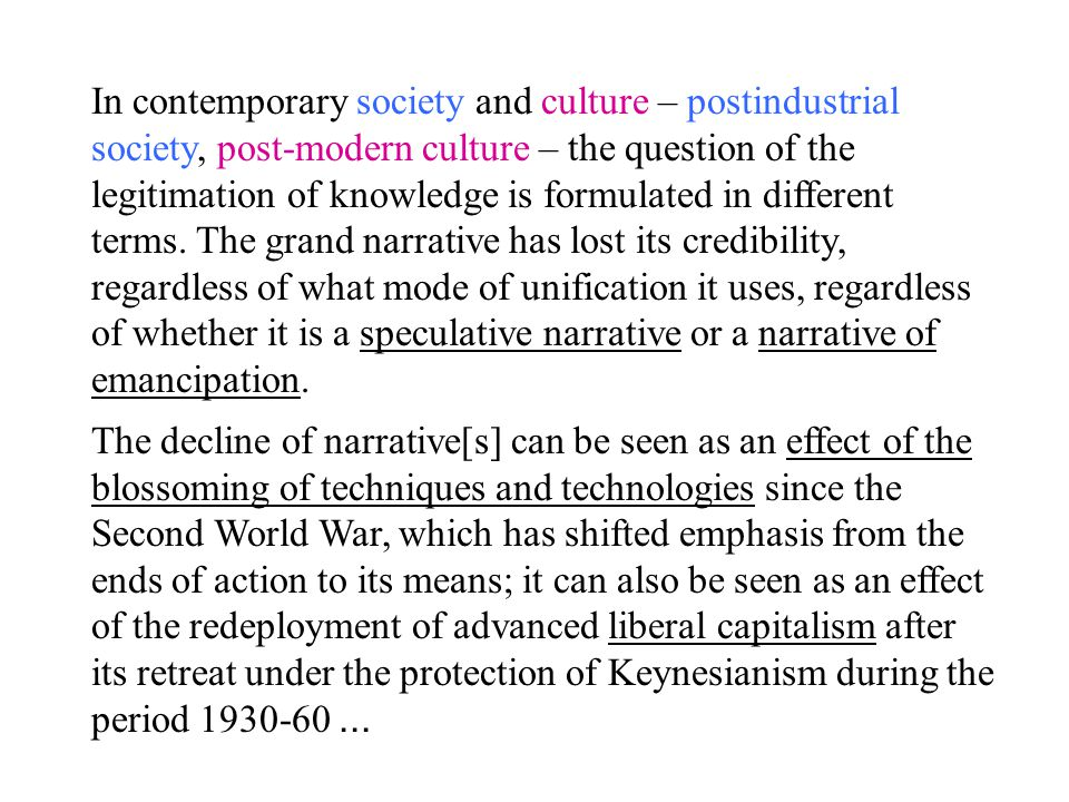 In contemporary society and culture – postindustrial society, post-modern culture – the question of the legitimation of knowledge is formulated in different terms. The grand narrative has lost its credibility, regardless of what mode of unification it uses, regardless of whether it is a speculative narrative or a narrative of emancipation.