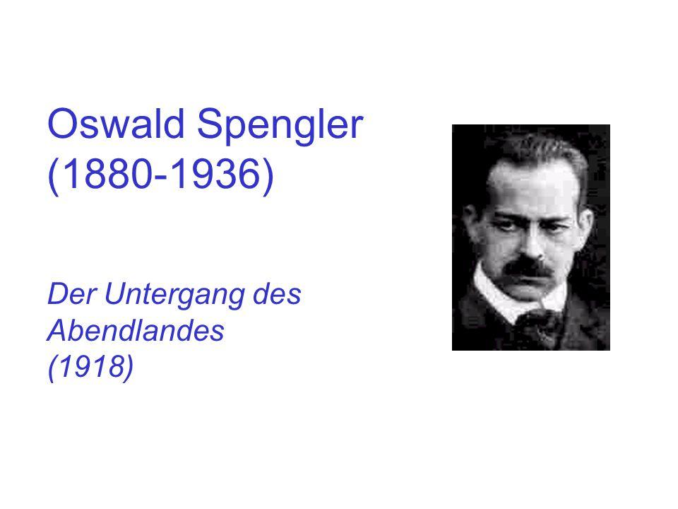 Oswald Spengler (1880-1936) Der Untergang des Abendlandes (1918)