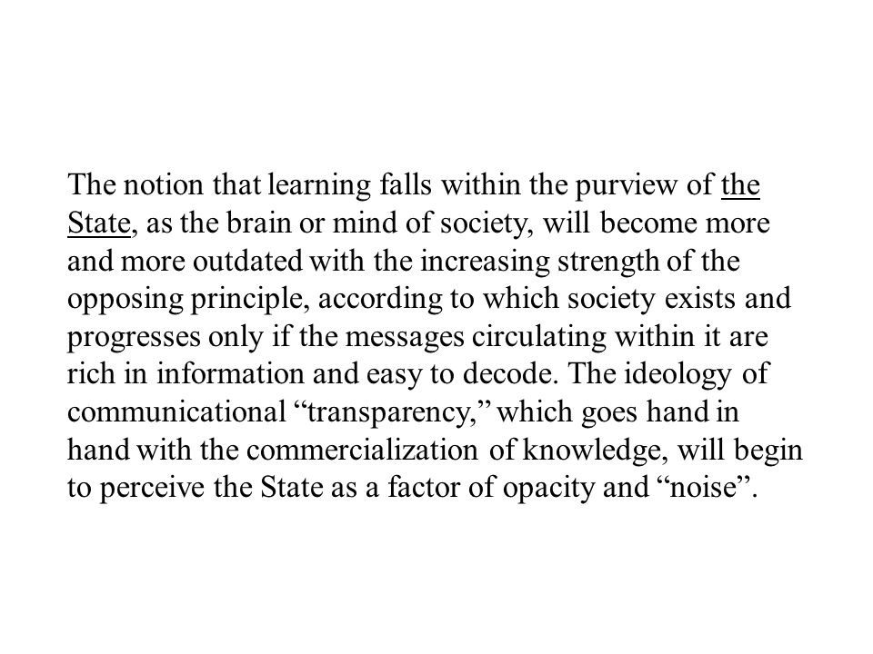 The notion that learning falls within the purview of the State, as the brain or mind of society, will become more and more outdated with the increasing strength of the opposing principle, according to which society exists and progresses only if the messages circulating within it are rich in information and easy to decode.