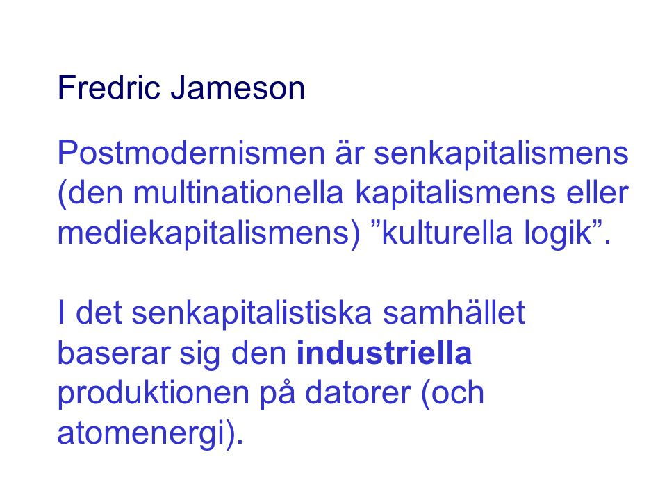 Fredric Jameson Postmodernismen är senkapitalismens (den multinationella kapitalismens eller mediekapitalismens) kulturella logik .