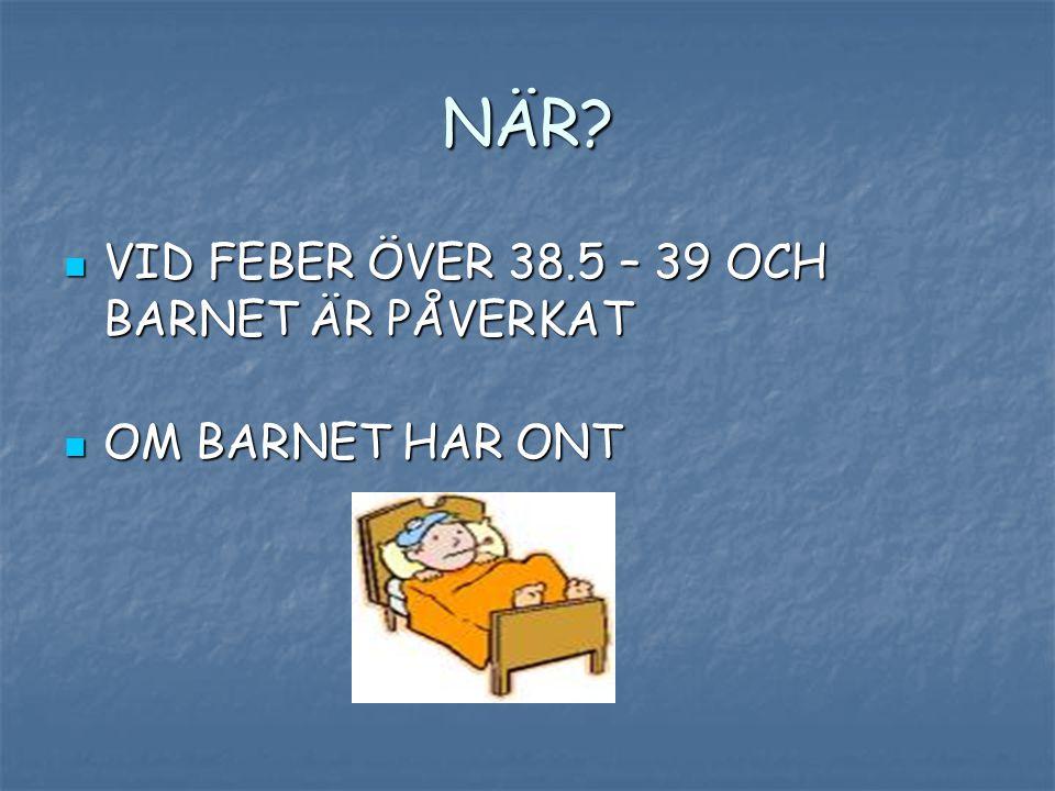 NÄR VID FEBER ÖVER 38.5 – 39 OCH BARNET ÄR PÅVERKAT OM BARNET HAR ONT