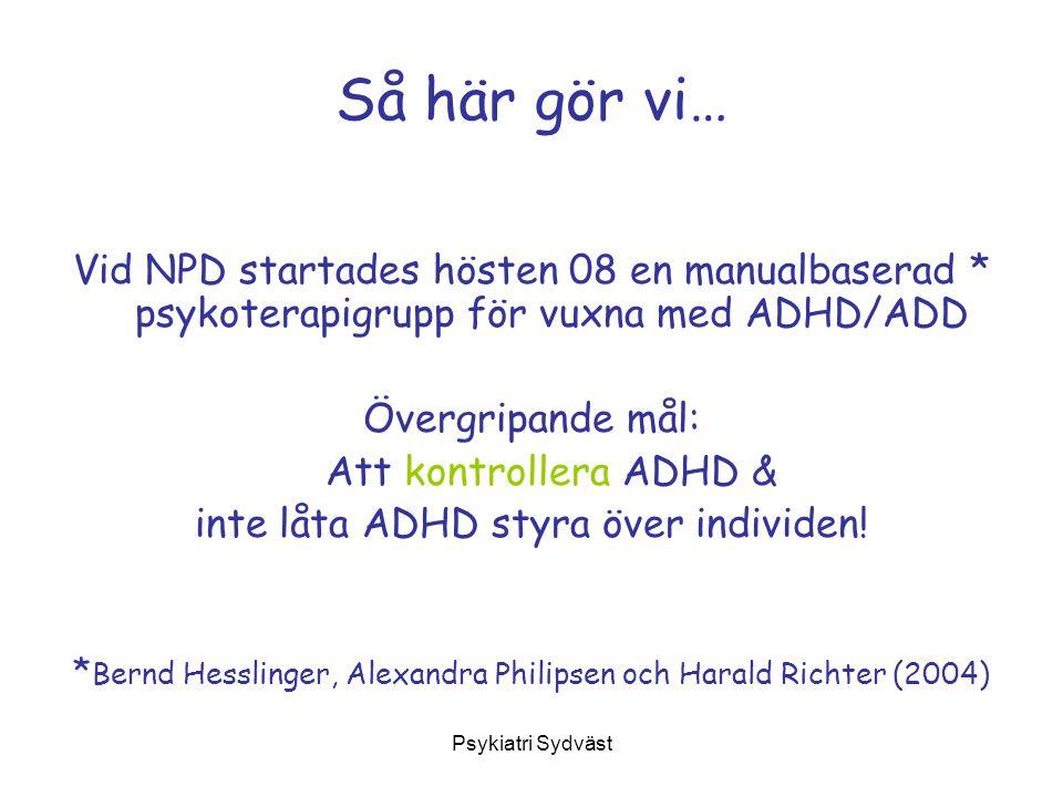 Så här gör vi… Vid NPD startades hösten 08 en manualbaserad * psykoterapigrupp för vuxna med ADHD/ADD.