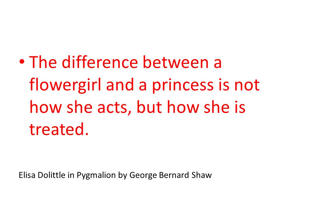 The difference between a flowergirl and a princess is not how she acts, but how she is treated.