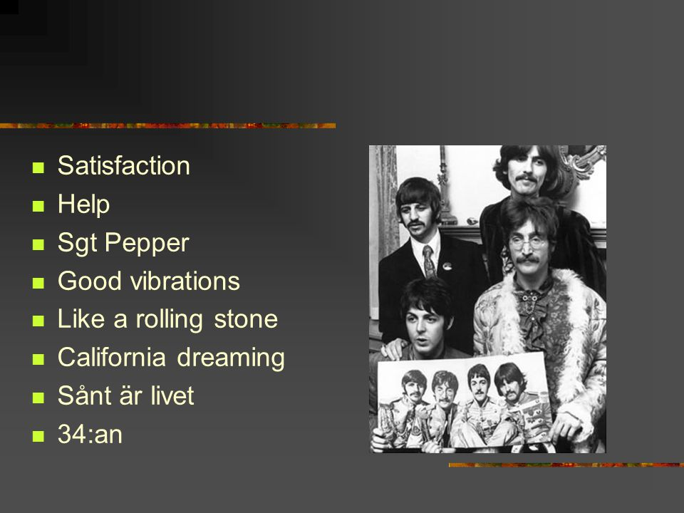 Satisfaction Help. Sgt Pepper. Good vibrations. Like a rolling stone. California dreaming. Sånt är livet.