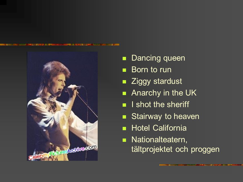 Dancing queen Born to run. Ziggy stardust. Anarchy in the UK. I shot the sheriff. Stairway to heaven.