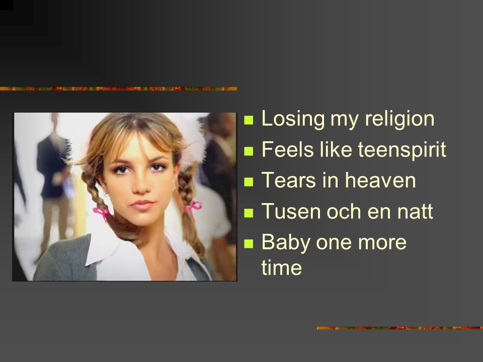 Losing my religion Feels like teenspirit Tears in heaven Tusen och en natt Baby one more time