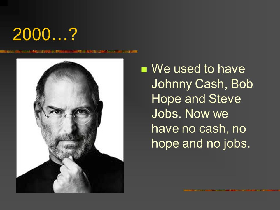 2000…. We used to have Johnny Cash, Bob Hope and Steve Jobs.
