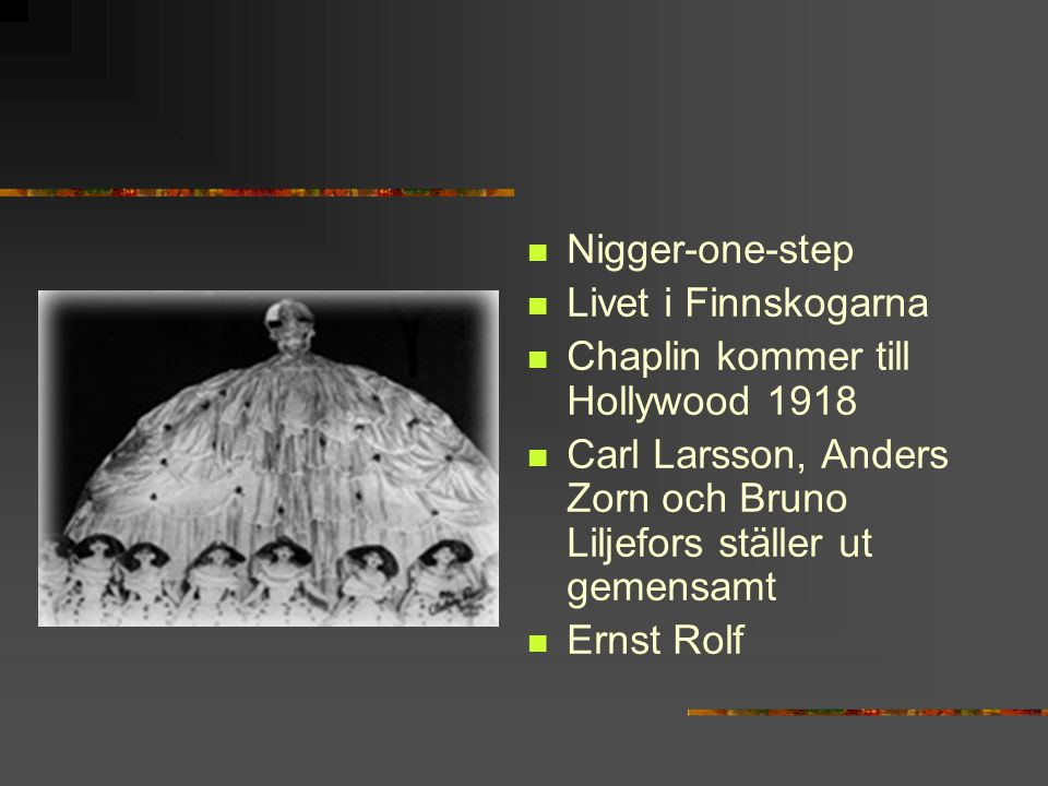 Nigger-one-step Livet i Finnskogarna. Chaplin kommer till Hollywood 1918. Carl Larsson, Anders Zorn och Bruno Liljefors ställer ut gemensamt.