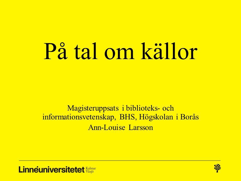 På tal om källor Magisteruppsats i biblioteks- och informationsvetenskap, BHS, Högskolan i Borås. Ann-Louise Larsson.
