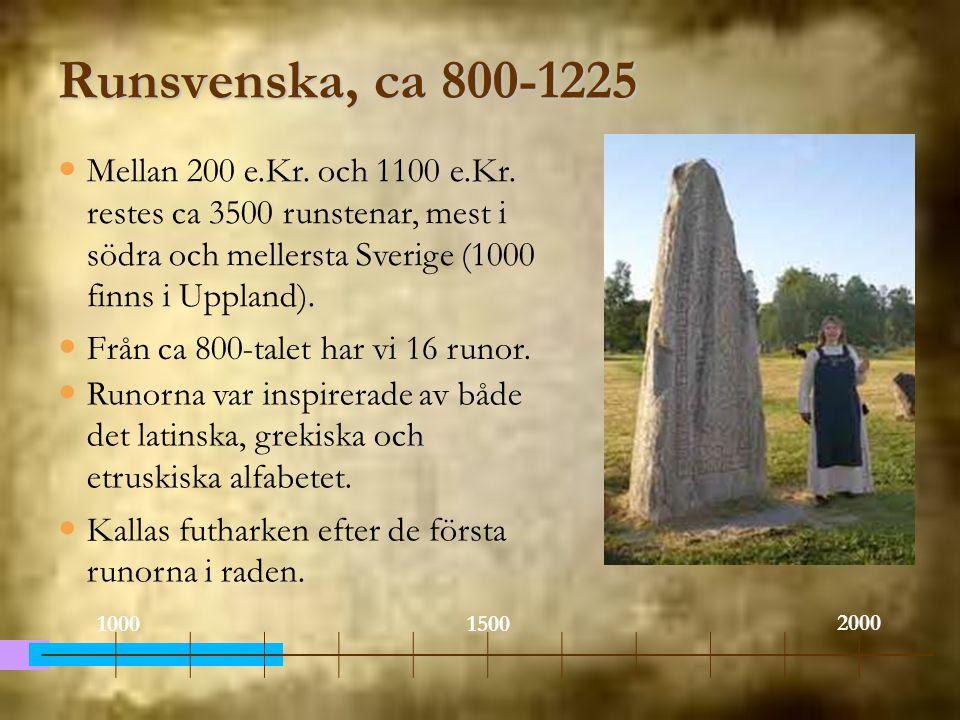 9 Runsvenska, ca 800-1225. Mellan 200 e.Kr. och 1100 e.Kr. restes ca 3500 runstenar, mest i södra och mellersta Sverige (1000 finns i Uppland).