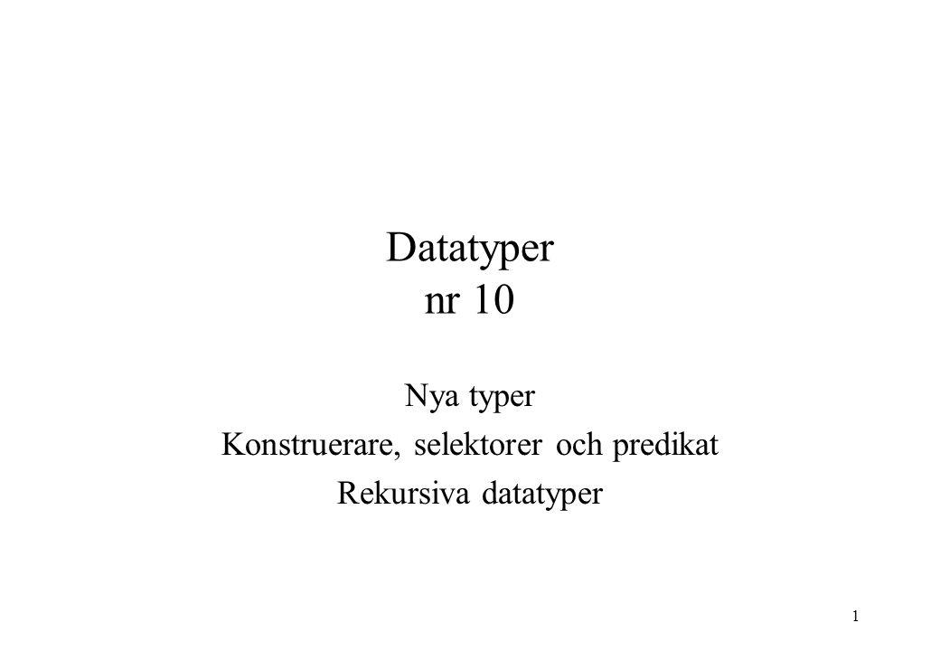 Nya typer Konstruerare, selektorer och predikat Rekursiva datatyper