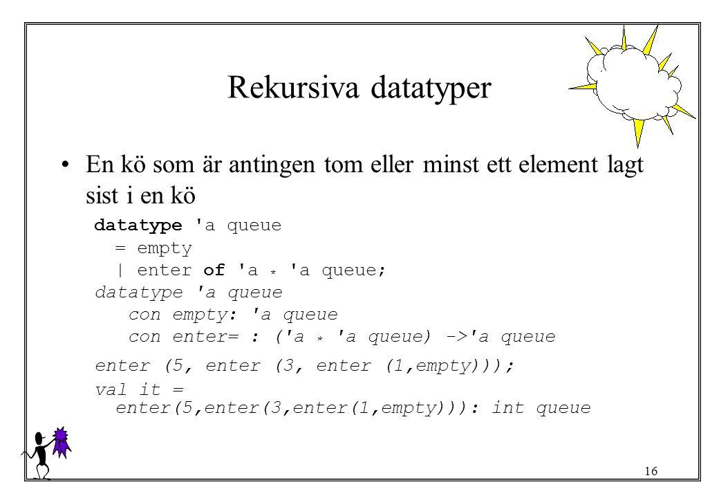 Rekursiva datatyper En kö som är antingen tom eller minst ett element lagt sist i en kö. datatype a queue.