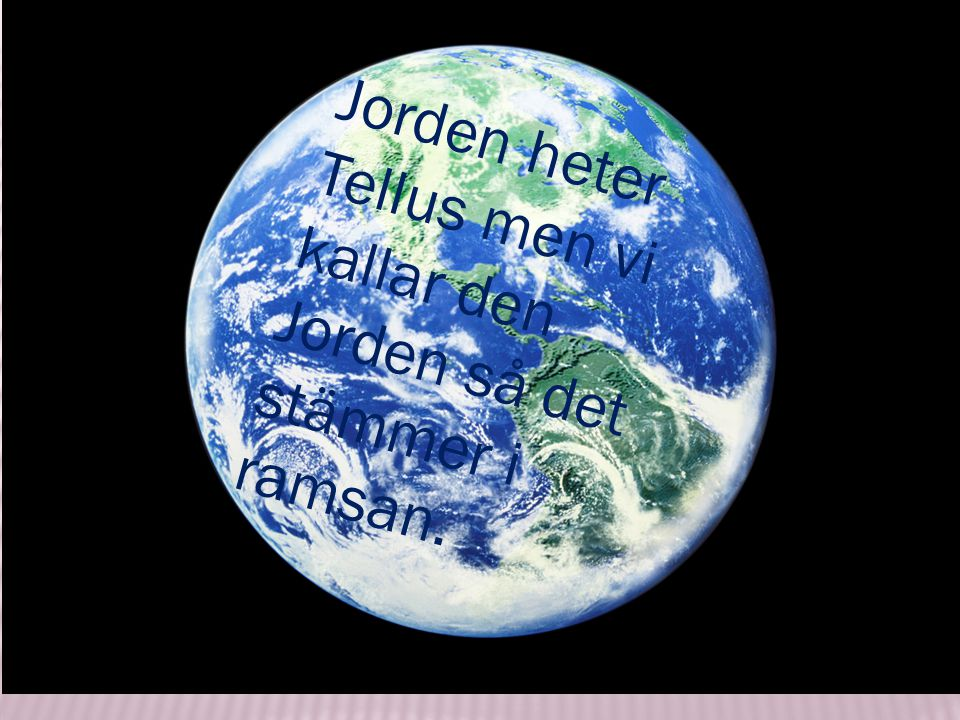 Jorden heter Tellus men vi kallar den Jorden så det stämmer i ramsan.
