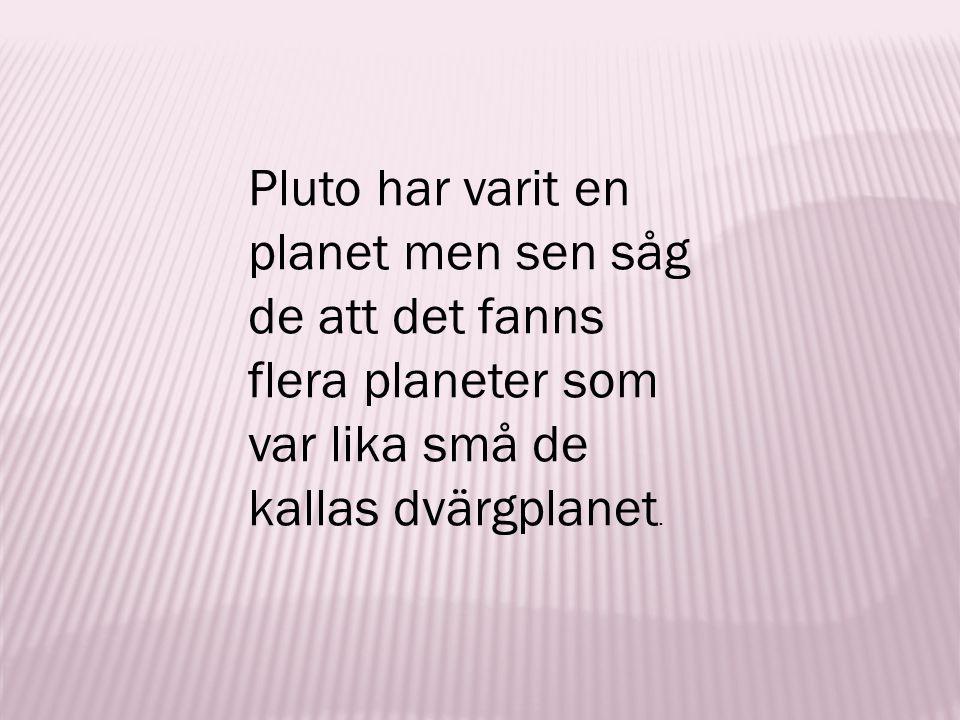Pluto har varit en planet men sen såg de att det fanns flera planeter som var lika små de kallas dvärgplanet.