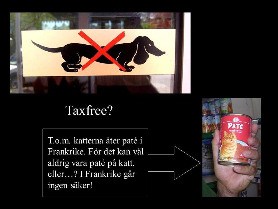 Taxfree. T.o.m. katterna äter paté i Frankrike. För det kan väl aldrig vara paté på katt, eller….