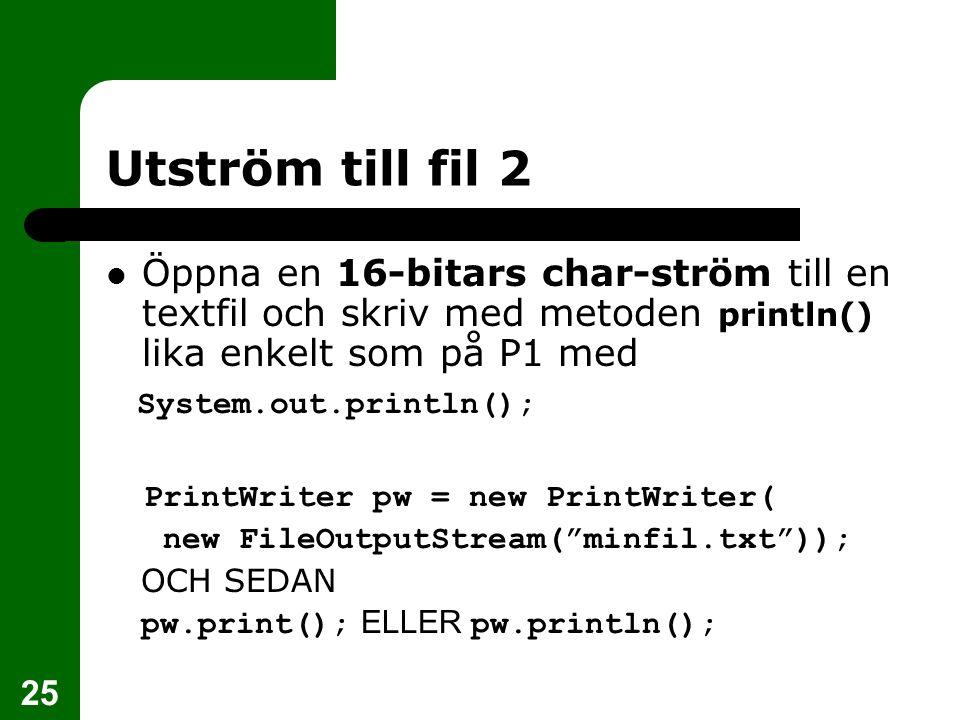 Utström till fil 2 Öppna en 16-bitars char-ström till en textfil och skriv med metoden println() lika enkelt som på P1 med.
