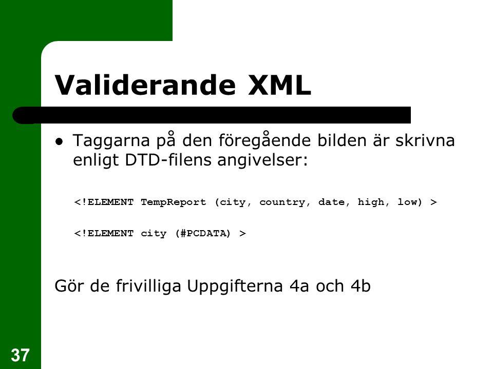 Validerande XML Taggarna på den föregående bilden är skrivna enligt DTD-filens angivelser: <!ELEMENT TempReport (city, country, date, high, low) >