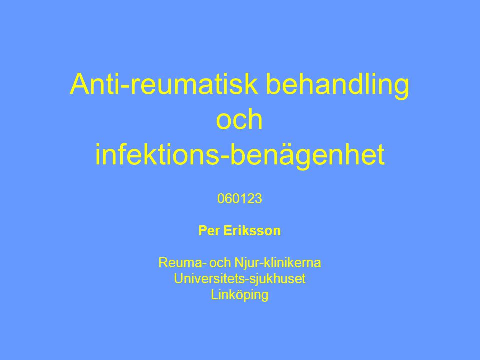 Anti-reumatisk behandling och infektions-benägenhet 060123 Per Eriksson Reuma- och Njur-klinikerna Universitets-sjukhuset Linköping