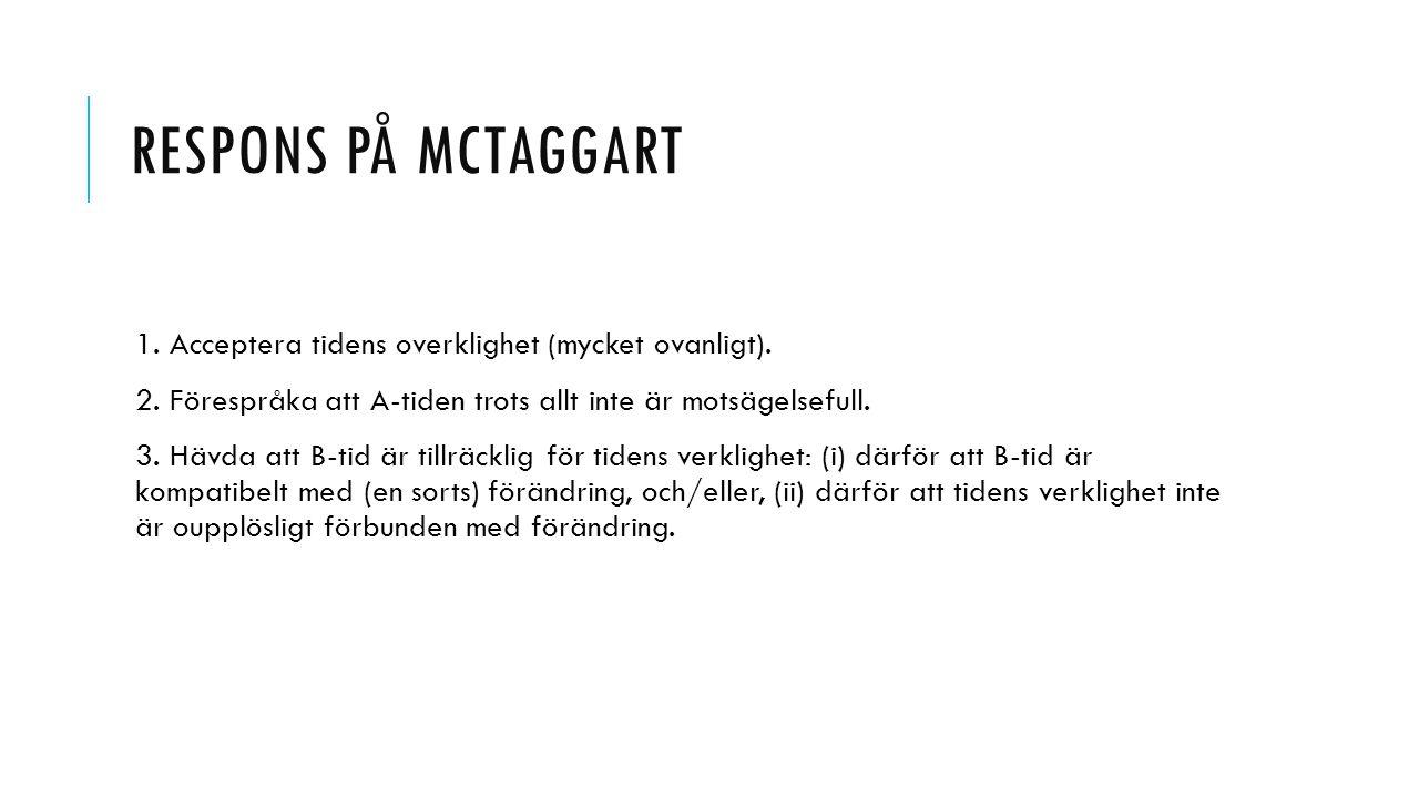Respons på Mctaggart 1. Acceptera tidens overklighet (mycket ovanligt). 2. Förespråka att A-tiden trots allt inte är motsägelsefull.
