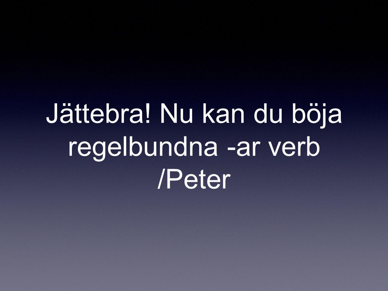 Jättebra! Nu kan du böja regelbundna -ar verb /Peter