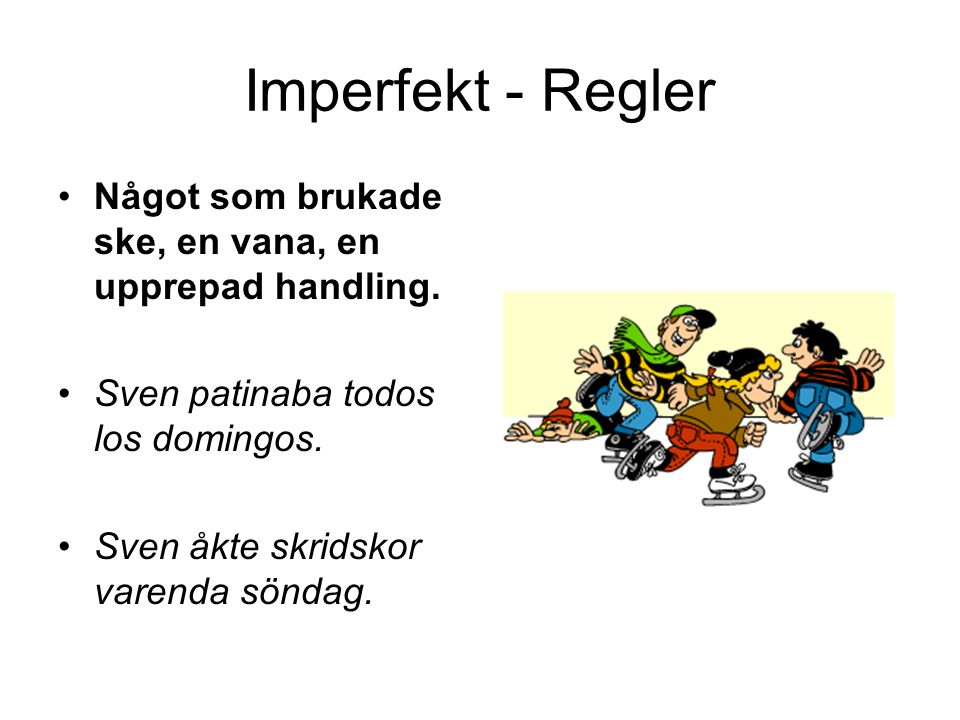 Imperfekt - Regler Något som brukade ske, en vana, en upprepad handling. Sven patinaba todos los domingos.