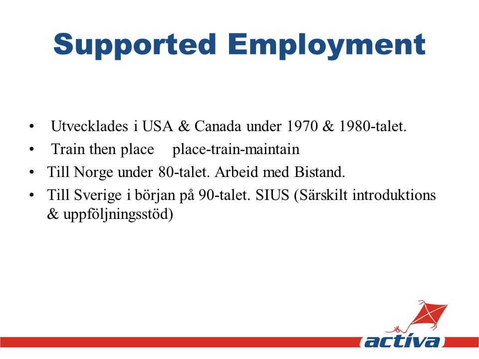 Supported Employment Utvecklades i USA & Canada under 1970 & 1980-talet. Train then place place-train-maintain.