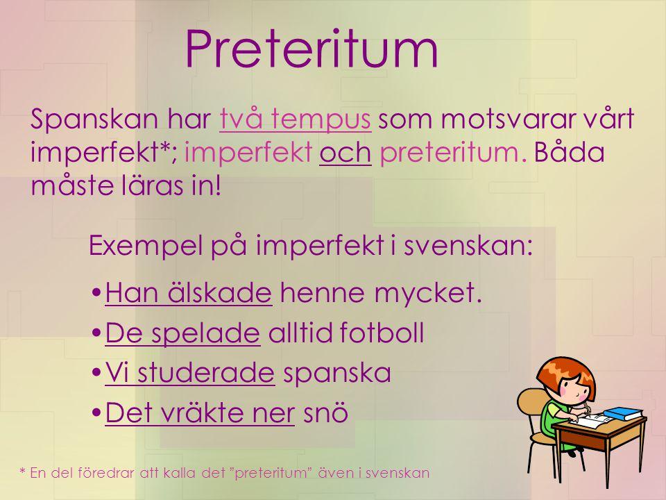 Preteritum Spanskan har två tempus som motsvarar vårt imperfekt*; imperfekt och preteritum. Båda måste läras in!