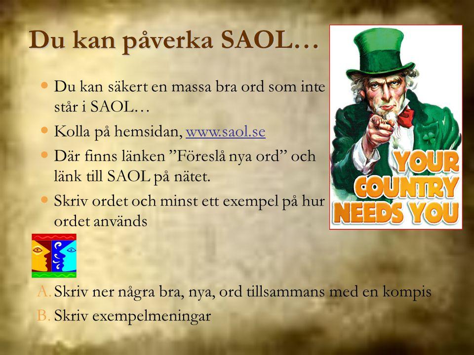 Du kan påverka SAOL… Du kan säkert en massa bra ord som inte står i SAOL… Kolla på hemsidan, www.saol.se.