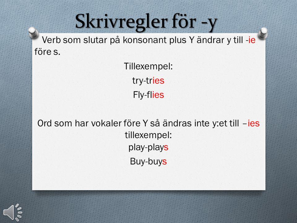 Skrivregler för -y Verb som slutar på konsonant plus Y ändrar y till -ie före s. Tillexempel: try-tries.