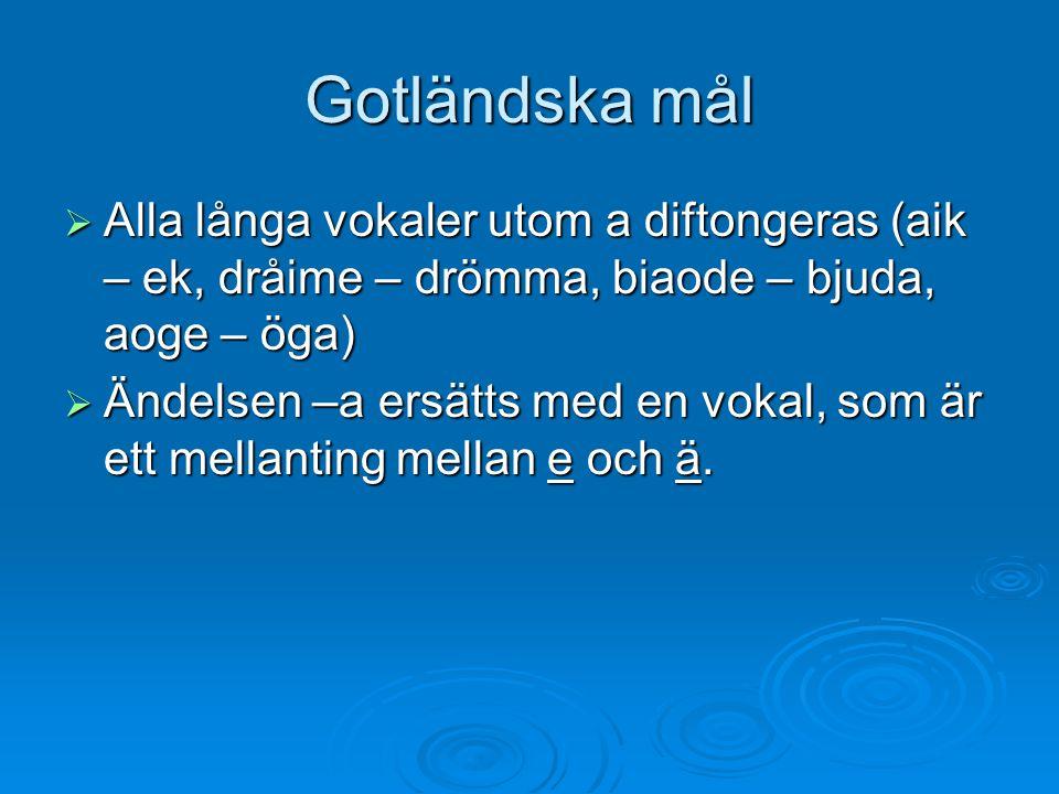 Gotländska mål Alla långa vokaler utom a diftongeras (aik – ek, dråime – drömma, biaode – bjuda, aoge – öga)