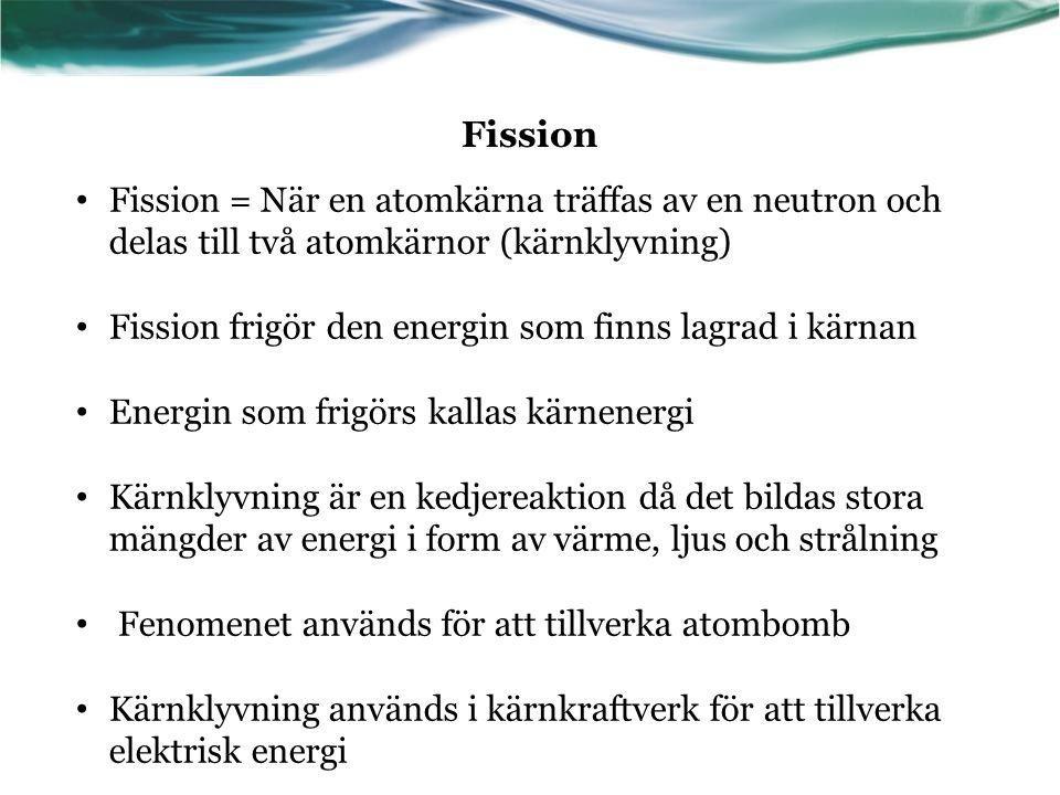 Fission Fission = När en atomkärna träffas av en neutron och delas till två atomkärnor (kärnklyvning)