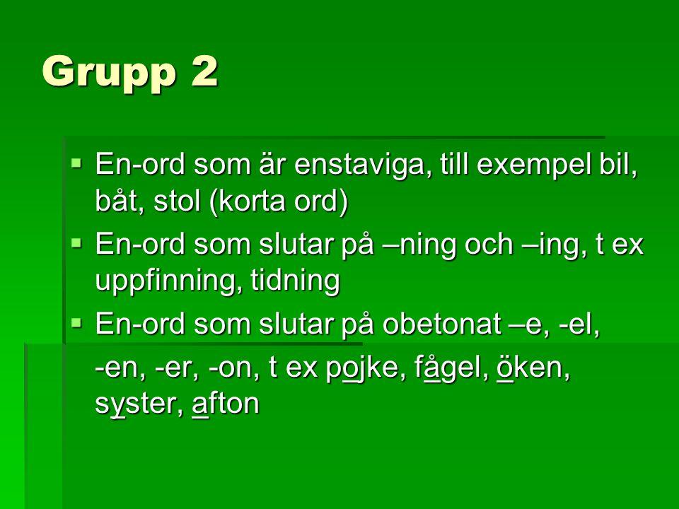 Grupp 2 En-ord som är enstaviga, till exempel bil, båt, stol (korta ord) En-ord som slutar på –ning och –ing, t ex uppfinning, tidning.