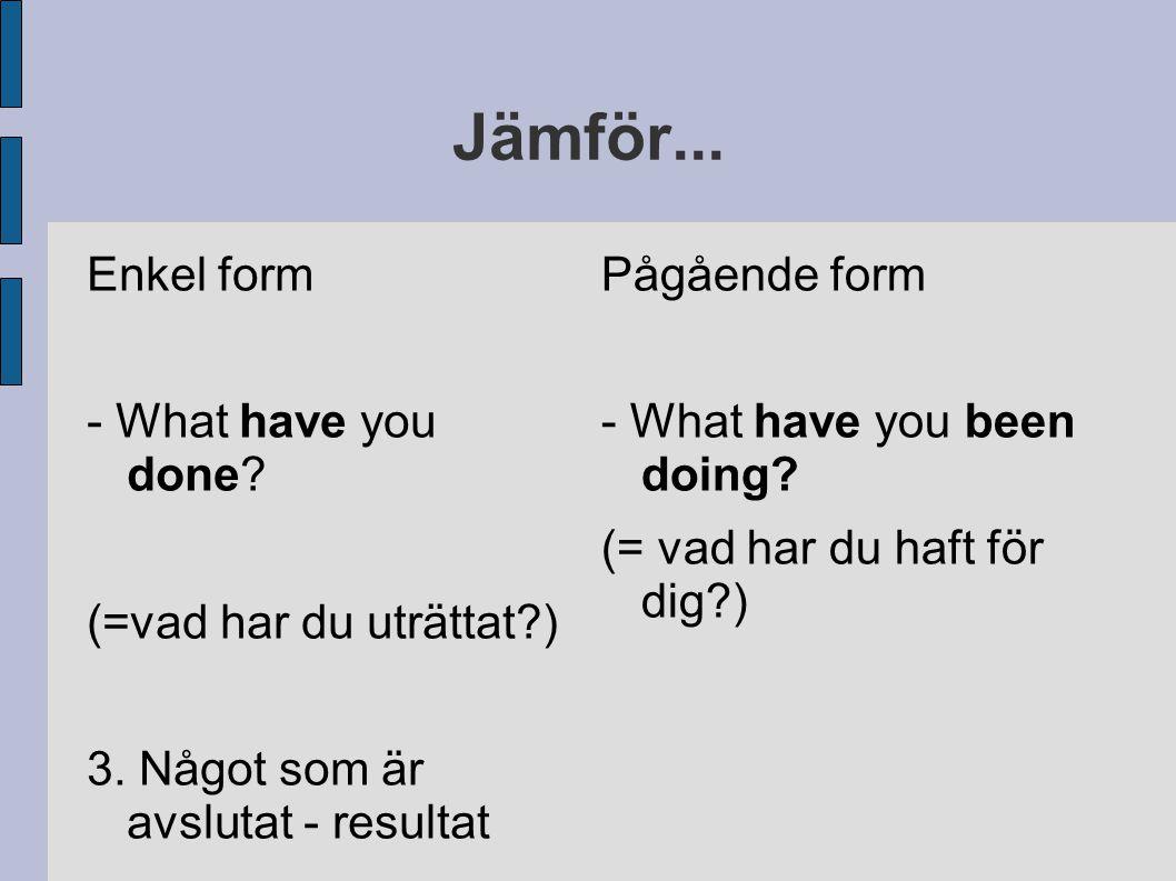 Jämför... Enkel form - What have you done (=vad har du uträttat )