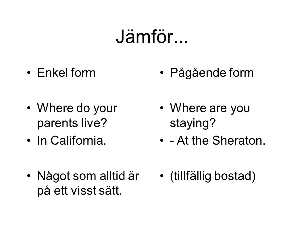 Jämför... Enkel form Where do your parents live In California.