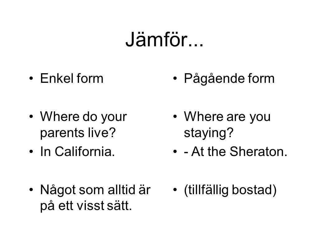 Jämför... Enkel form Where do your parents live In California.
