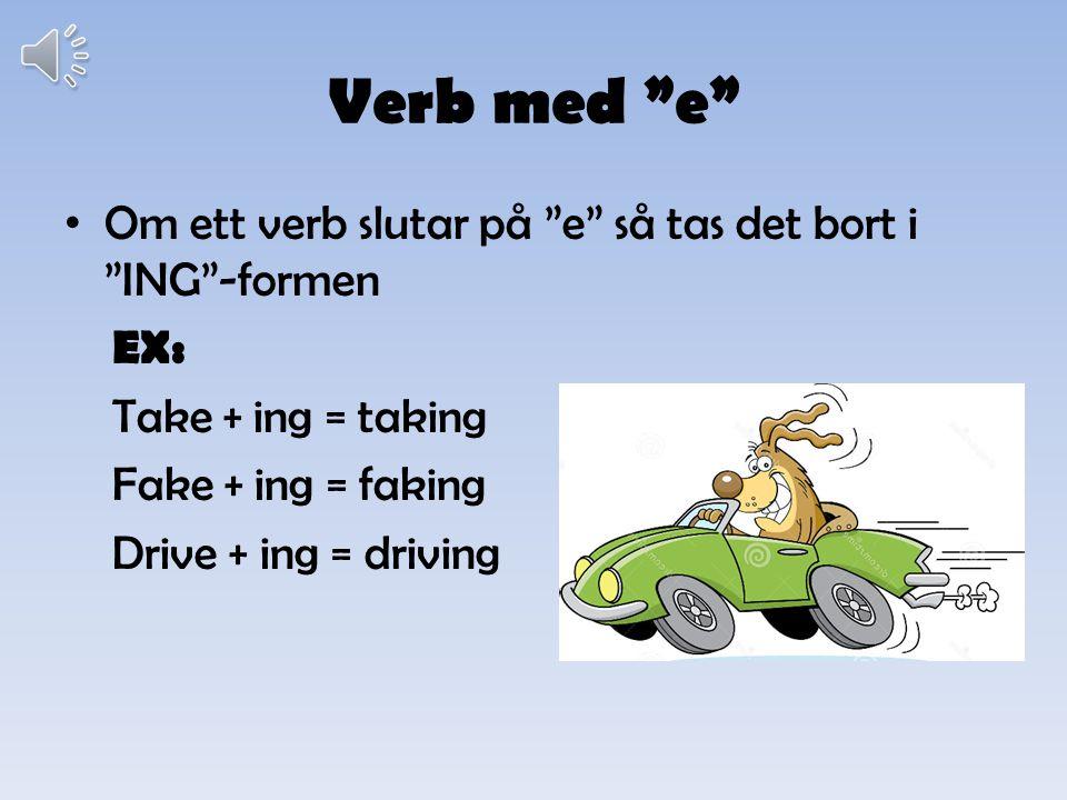 Verb med e Om ett verb slutar på e så tas det bort i ING -formen