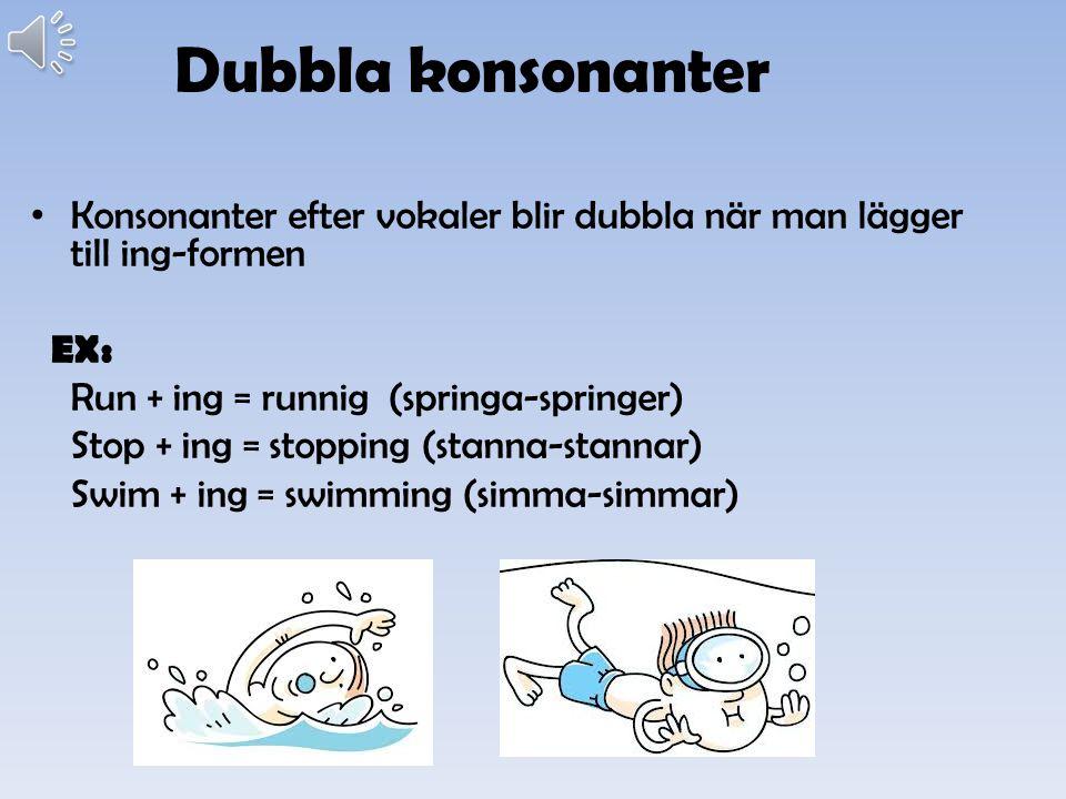 Dubbla konsonanter Konsonanter efter vokaler blir dubbla när man lägger till ing-formen. EX: Run + ing = runnig (springa-springer)