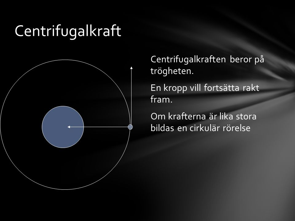 Centrifugalkraft Centrifugalkraften beror på trögheten.
