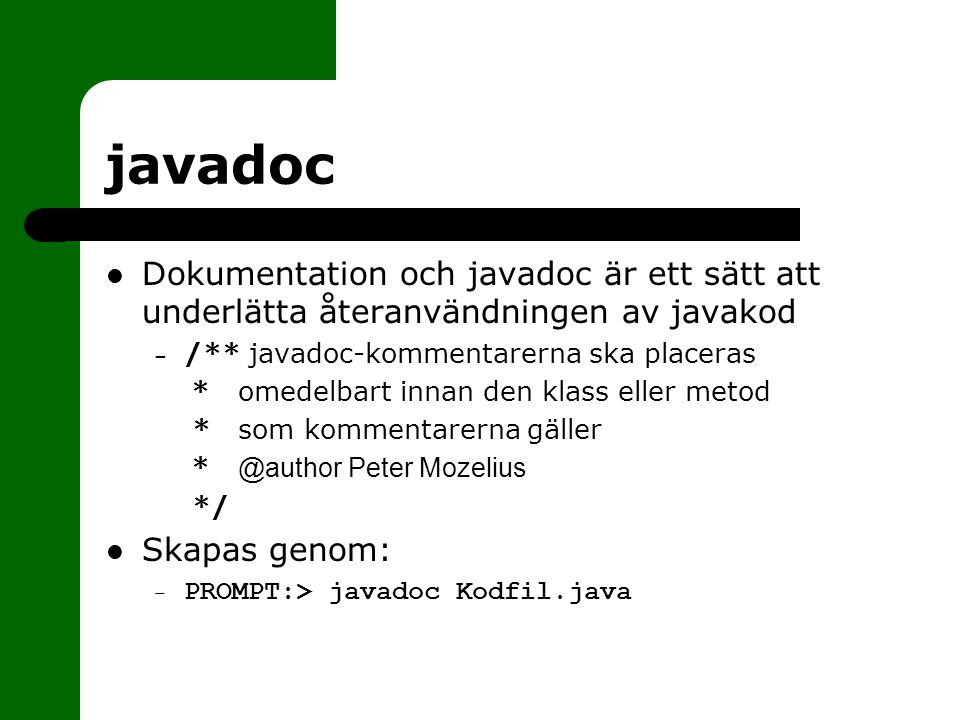 javadoc Dokumentation och javadoc är ett sätt att underlätta återanvändningen av javakod. /** javadoc-kommentarerna ska placeras.