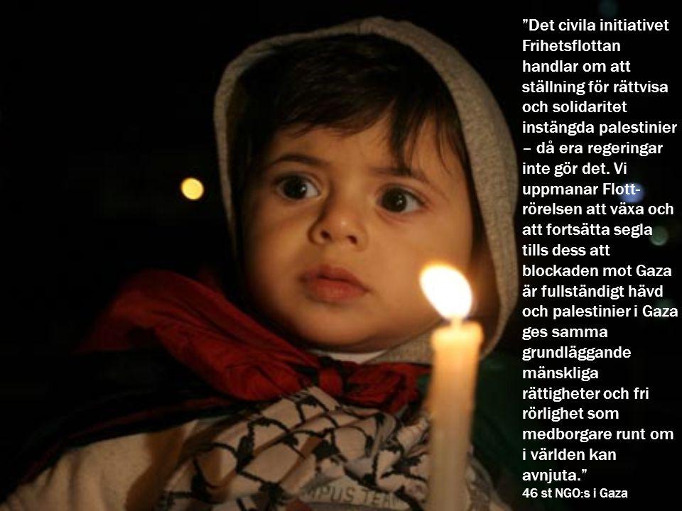 Det civila initiativet Frihetsflottan handlar om att ställning för rättvisa och solidaritet instängda palestinier – då era regeringar inte gör det. Vi uppmanar Flott- rörelsen att växa och att fortsätta segla tills dess att blockaden mot Gaza är fullständigt hävd och palestinier i Gaza ges samma grundläggande mänskliga rättigheter och fri rörlighet som medborgare runt om i världen kan avnjuta.