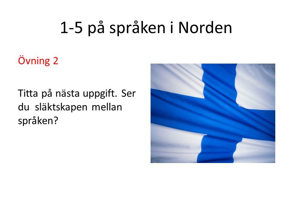 1-5 på språken i Norden Övning 2 Titta på nästa uppgift. Ser du släktskapen mellan språken