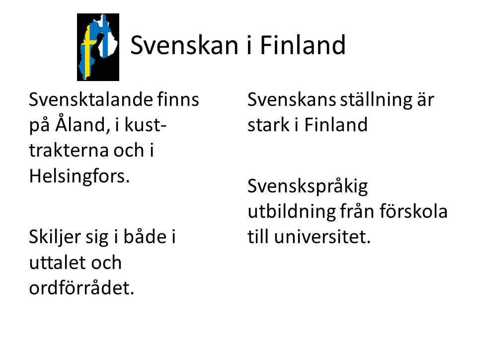 Svenskan i Finland Svensktalande finns på Åland, i kust-trakterna och i Helsingfors. Skiljer sig i både i uttalet och ordförrådet.