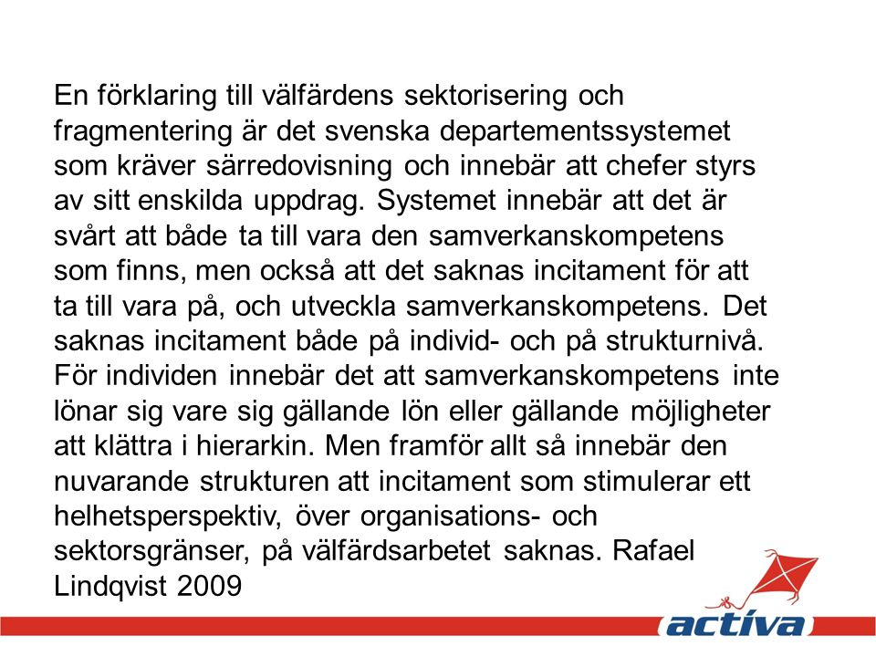 En förklaring till välfärdens sektorisering och fragmentering är det svenska departementssystemet som kräver särredovisning och innebär att chefer styrs av sitt enskilda uppdrag.