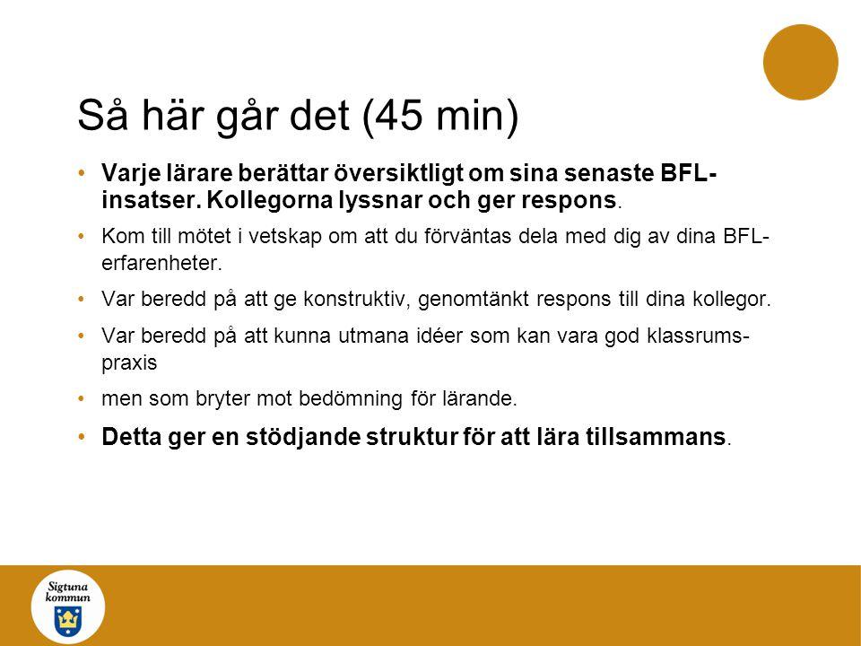 Så här går det (45 min) Varje lärare berättar översiktligt om sina senaste BFL-insatser. Kollegorna lyssnar och ger respons.